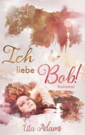Buchcover zu Ich liebe Bob! von Uta Adams - Genre: liebesromane