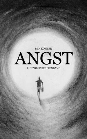 Buchcover zu ANGST: Kurzgeschichtenband von Ben Kohler - Genre: kurzgeschichten, horror